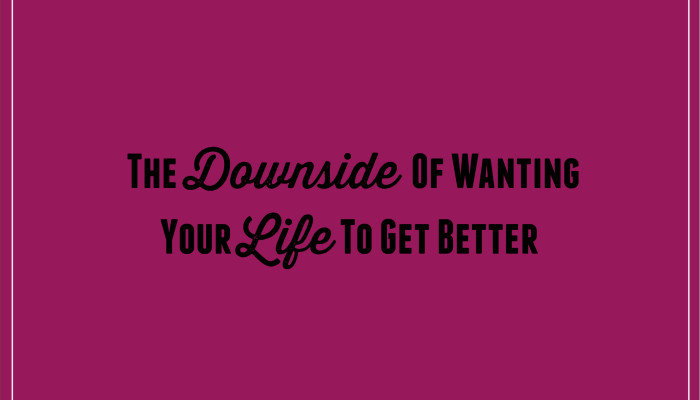 The Downside Of Wanting Your Life To Get Better